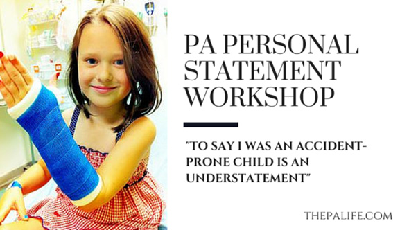 The Physician Assistant Personal Statement Workshop Essay 8 - To say I was an accident-prone child is an understatement