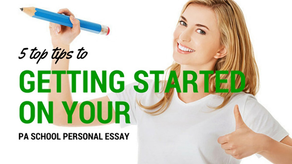 5 Tips to Getting Started on Your PA School Personal Essay and Why You Should Start Now!